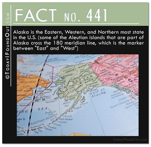 TIFO Quick Fact-Alaska is the Eastern, Western, and Northern most state in the U.S. Some of the Aleutian islands that are part of Alaska cross the 180 meridian line, which is the marker between East and West